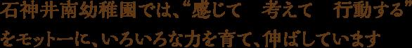 """石神井南幼稚園では、""""感じて 考えて 行動する"""" をモットーに、いろいろな力を育て、伸ばしています"""